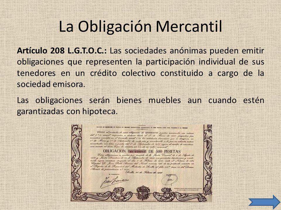 La Obligación Mercantil Artículo 208 L.G.T.O.C.: Las sociedades anónimas pueden emitir obligaciones que representen la participación individual de sus