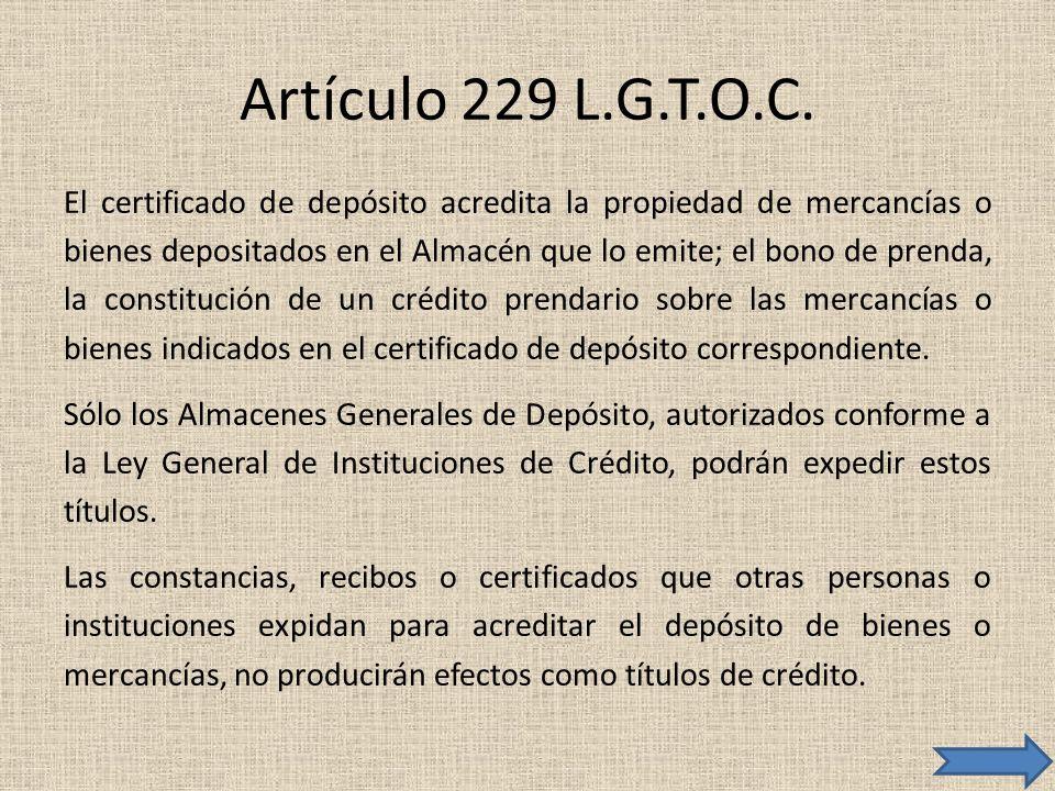 Artículo 229 L.G.T.O.C. El certificado de depósito acredita la propiedad de mercancías o bienes depositados en el Almacén que lo emite; el bono de pre