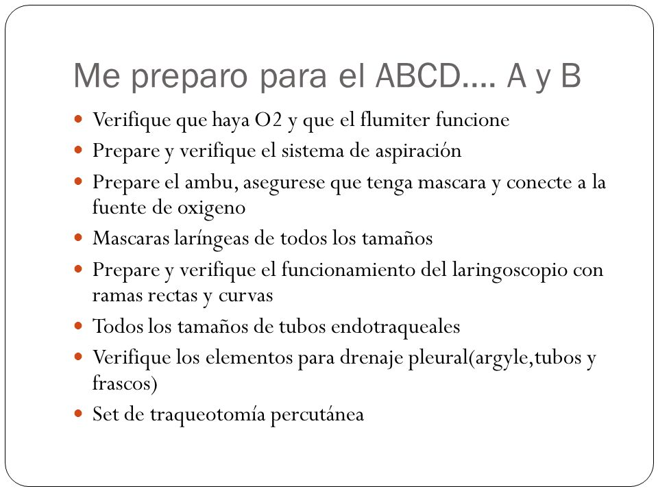 Me preparo para el ABCD…. A y B Verifique que haya O2 y que el flumiter funcione Prepare y verifique el sistema de aspiración Prepare el ambu, asegure