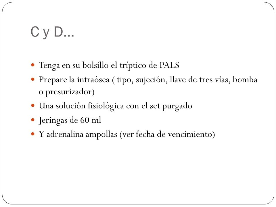 C y D… Tenga en su bolsillo el tríptico de PALS Prepare la intraósea ( tipo, sujeción, llave de tres vías, bomba o presurizador) Una solución fisiológica con el set purgado Jeringas de 60 ml Y adrenalina ampollas (ver fecha de vencimiento)