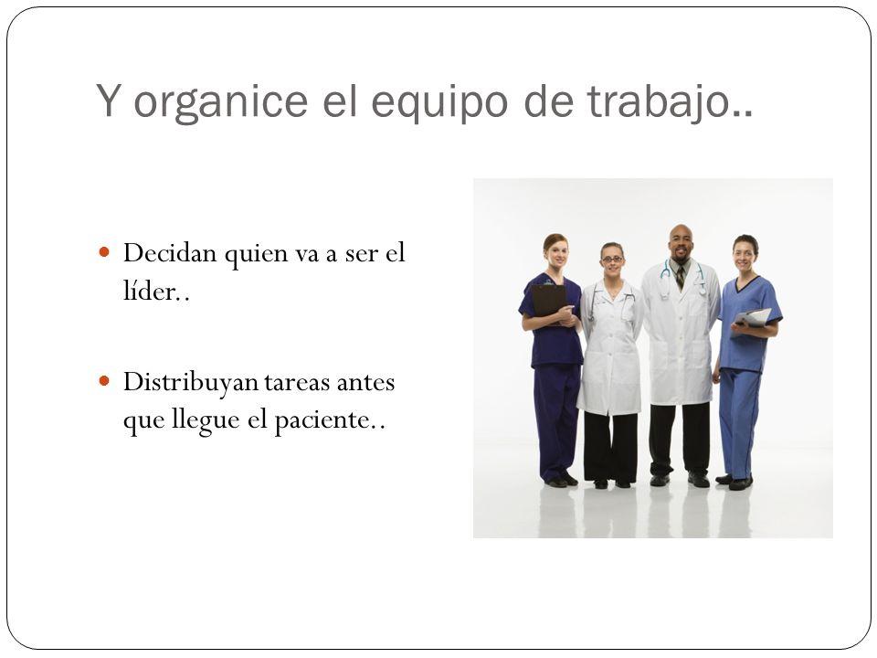 Y organice el equipo de trabajo.. Decidan quien va a ser el líder.. Distribuyan tareas antes que llegue el paciente..
