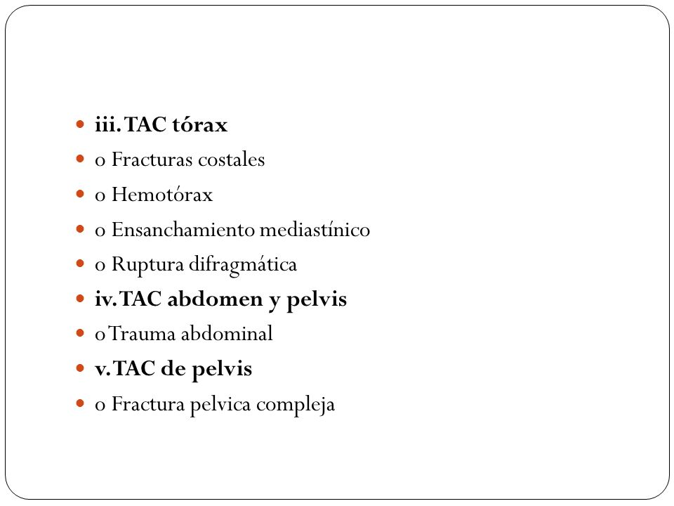 iii. TAC tórax o Fracturas costales o Hemotórax o Ensanchamiento mediastínico o Ruptura difragmática iv. TAC abdomen y pelvis o Trauma abdominal v. TA