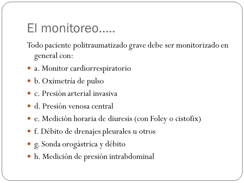 El monitoreo….. Todo paciente politraumatizado grave debe ser monitorizado en general con: a. Monitor cardiorrespiratorio b. Oximetría de pulso c. Pre