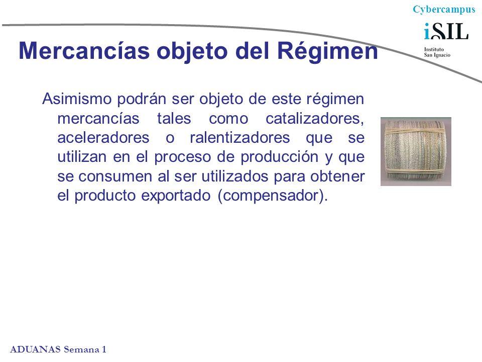 Cybercampus ADUANAS Semana 1 Mercancías objeto del Régimen Asimismo podrán ser objeto de este régimen mercancías tales como catalizadores, aceleradores o ralentizadores que se utilizan en el proceso de producción y que se consumen al ser utilizados para obtener el producto exportado (compensador).