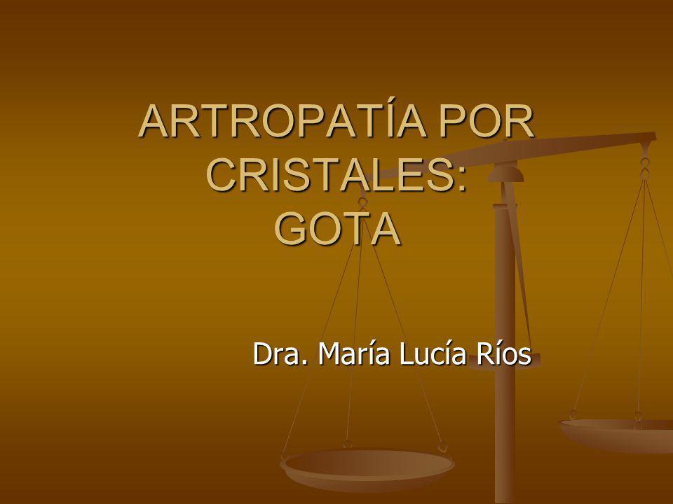 ARTROPATÍA POR CRISTALES: GOTA Dra. María Lucía Ríos