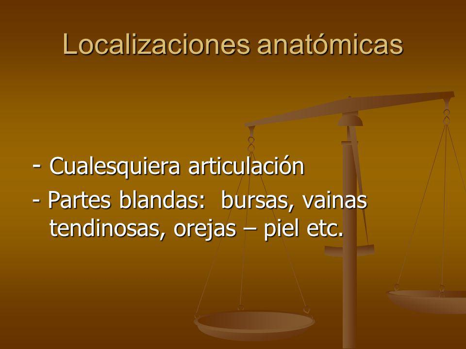 Localizaciones anatómicas - Cualesquiera articulación - Partes blandas: bursas, vainas tendinosas, orejas – piel etc.