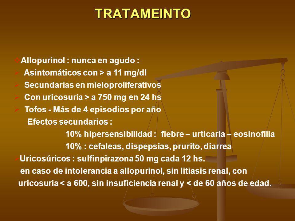 TRATAMEINTO Allopurinol : nunca en agudo : Asintomáticos con > a 11 mg/dl Secundarias en mieloproliferativos Con uricosuria > a 750 mg en 24 hs Tofos