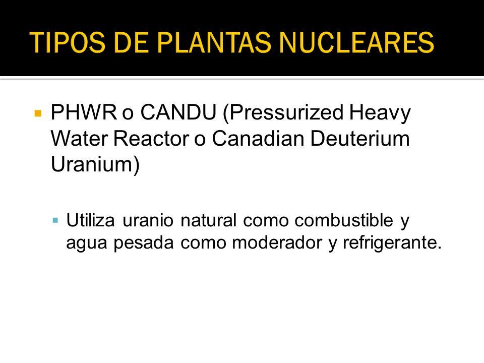 PHWR o CANDU (Pressurized Heavy Water Reactor o Canadian Deuterium Uranium) Utiliza uranio natural como combustible y agua pesada como moderador y ref