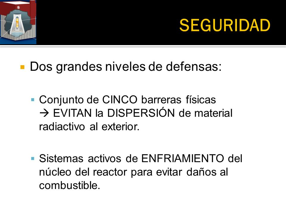 Dos grandes niveles de defensas: Conjunto de CINCO barreras físicas EVITAN la DISPERSIÓN de material radiactivo al exterior. Sistemas activos de ENFRI
