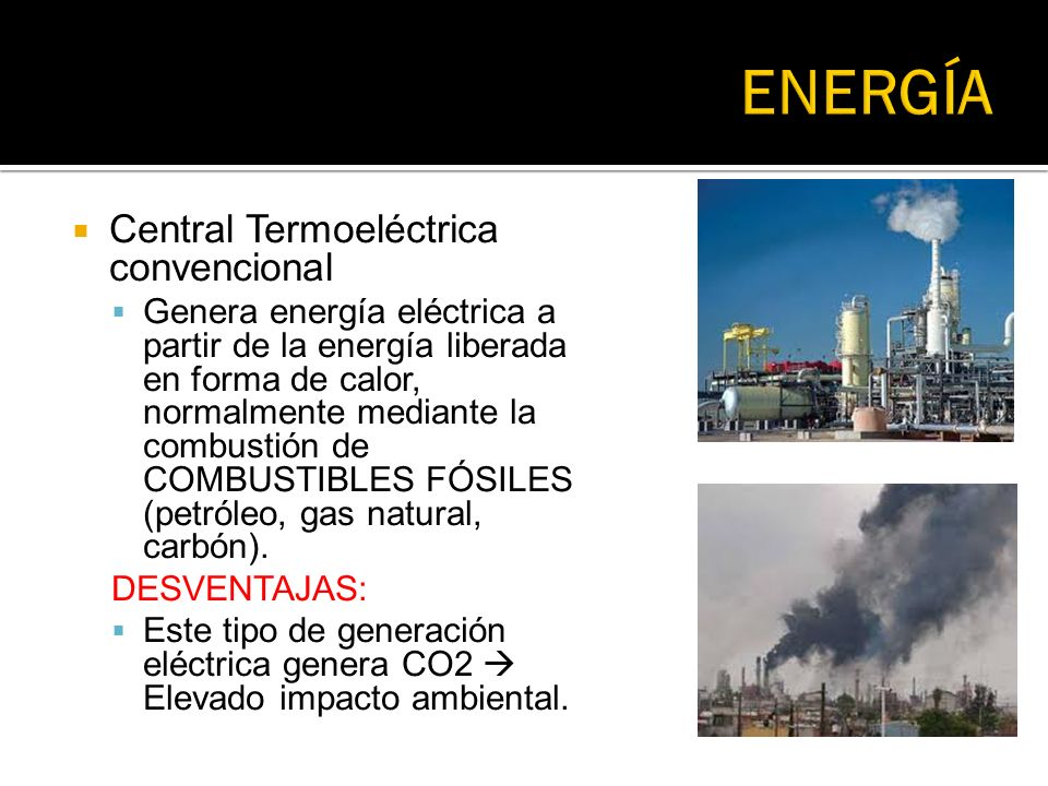 Central Termoeléctrica convencional Genera energía eléctrica a partir de la energía liberada en forma de calor, normalmente mediante la combustión de