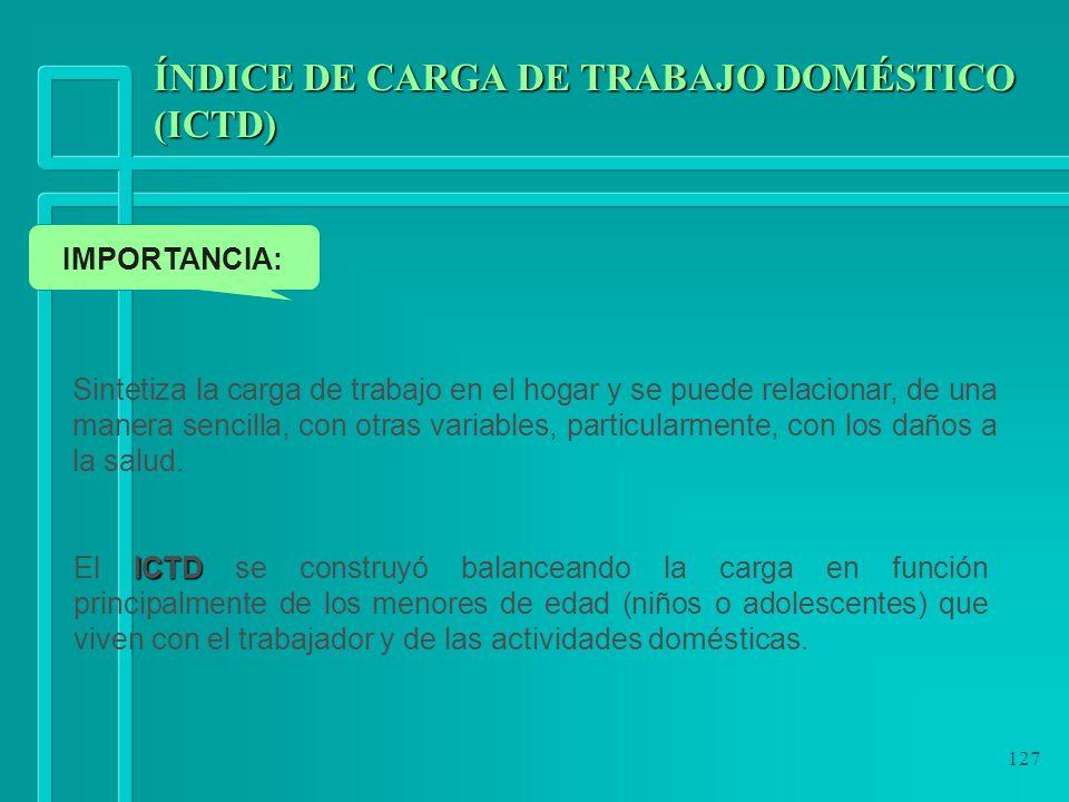 127 ÍNDICE DE CARGA DE TRABAJO DOMÉSTICO (ICTD) Sintetiza la carga de trabajo en el hogar y se puede relacionar, de una manera sencilla, con otras var