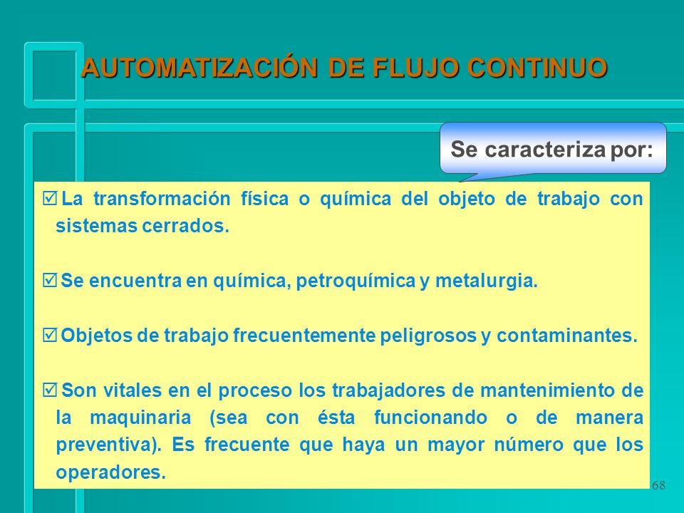 68 AUTOMATIZACIÓN DE FLUJO CONTINUO þ La transformación física o química del objeto de trabajo con sistemas cerrados. þ Se encuentra en química, petro