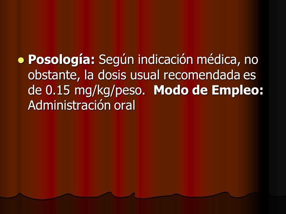 Posología: Según indicación médica, no obstante, la dosis usual recomendada es de 0.15 mg/kg/peso. Modo de Empleo: Administración oral Posología: Segú