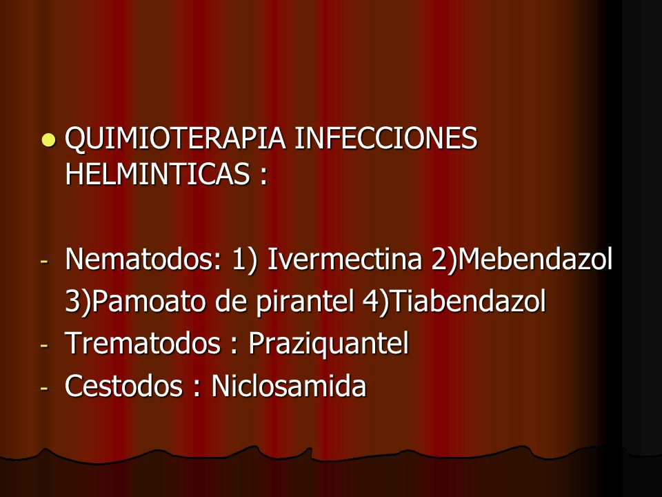 QUIMIOTERAPIA INFECCIONES HELMINTICAS : QUIMIOTERAPIA INFECCIONES HELMINTICAS : - Nematodos: 1) Ivermectina 2)Mebendazol 3)Pamoato de pirantel 4)Tiabendazol - Trematodos : Praziquantel - Cestodos : Niclosamida