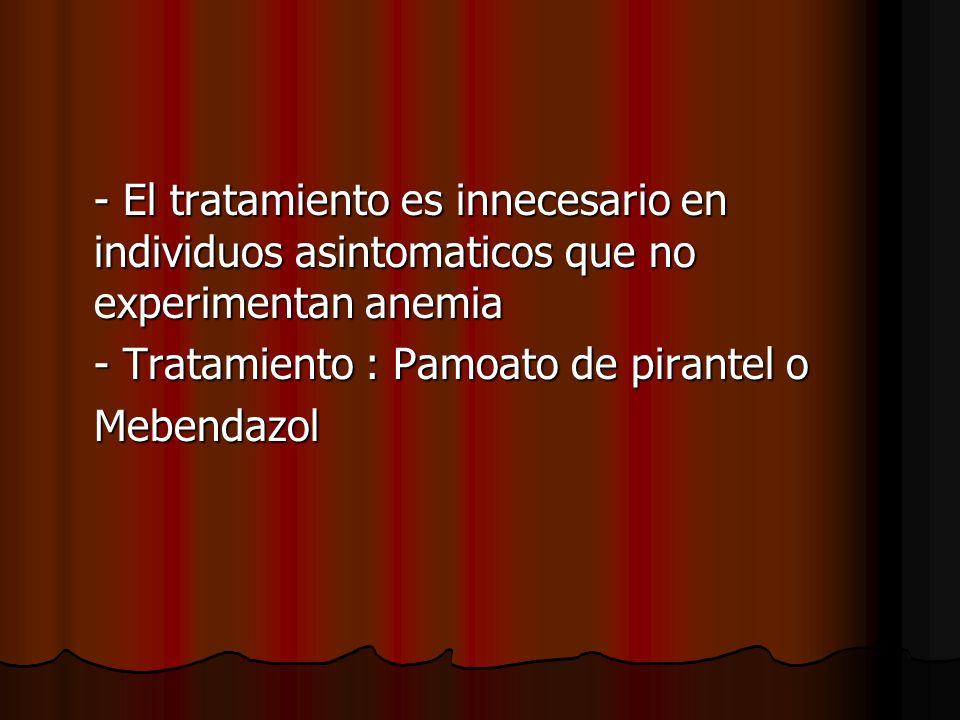 - El tratamiento es innecesario en individuos asintomaticos que no experimentan anemia - Tratamiento : Pamoato de pirantel o Mebendazol