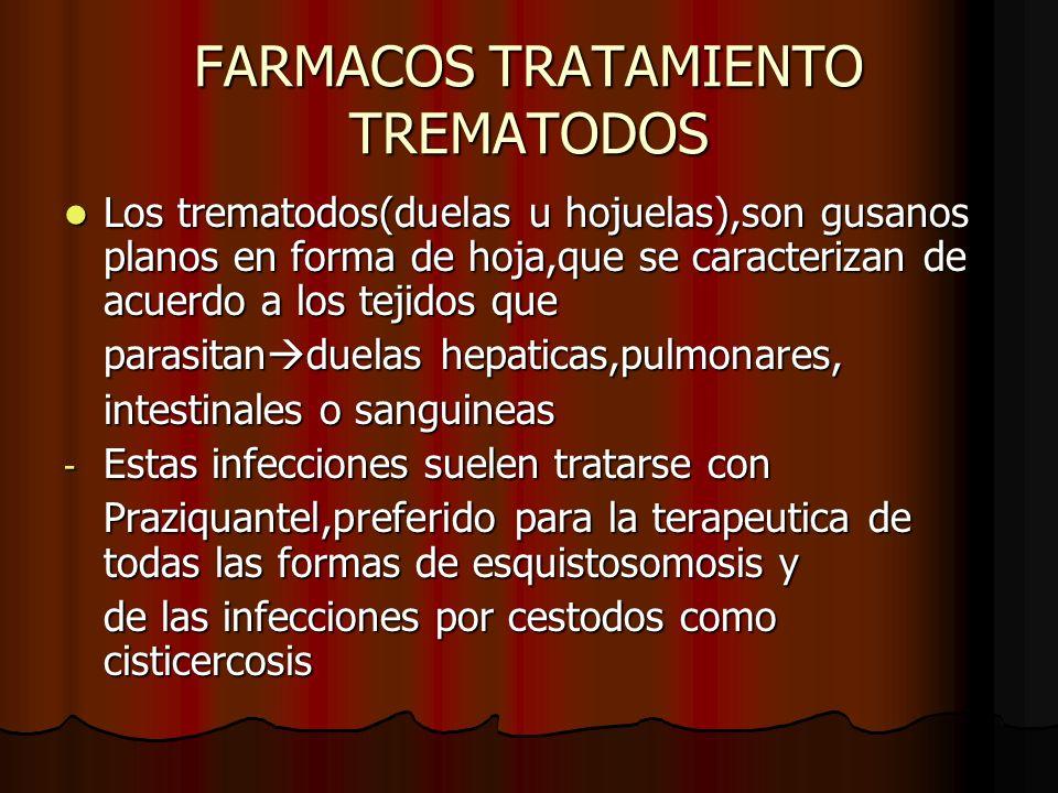 FARMACOS TRATAMIENTO TREMATODOS Los trematodos(duelas u hojuelas),son gusanos planos en forma de hoja,que se caracterizan de acuerdo a los tejidos que Los trematodos(duelas u hojuelas),son gusanos planos en forma de hoja,que se caracterizan de acuerdo a los tejidos que parasitan duelas hepaticas,pulmonares, intestinales o sanguineas - Estas infecciones suelen tratarse con Praziquantel,preferido para la terapeutica de todas las formas de esquistosomosis y de las infecciones por cestodos como cisticercosis
