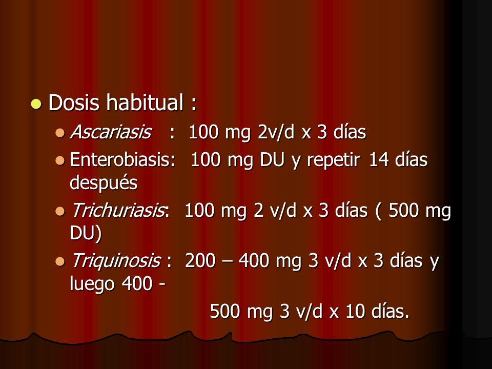 Dosis habitual : Dosis habitual : Ascariasis : 100 mg 2v/d x 3 días Ascariasis : 100 mg 2v/d x 3 días Enterobiasis: 100 mg DU y repetir 14 días después Enterobiasis: 100 mg DU y repetir 14 días después Trichuriasis: 100 mg 2 v/d x 3 días ( 500 mg DU) Trichuriasis: 100 mg 2 v/d x 3 días ( 500 mg DU) Triquinosis : 200 – 400 mg 3 v/d x 3 días y luego 400 - Triquinosis : 200 – 400 mg 3 v/d x 3 días y luego 400 - 500 mg 3 v/d x 10 días.