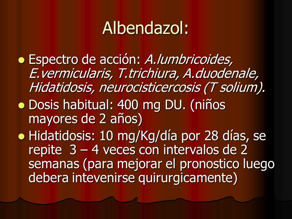 Albendazol: Espectro de acción: A.lumbricoides, E.vermicularis, T.trichiura, A.duodenale, Hidatidosis, neurocisticercosis (T solium). Espectro de acci