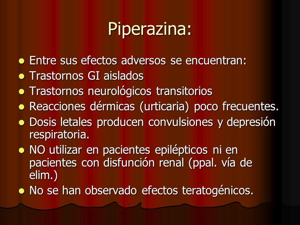 Piperazina: Entre sus efectos adversos se encuentran: Entre sus efectos adversos se encuentran: Trastornos GI aislados Trastornos GI aislados Trastornos neurológicos transitorios Trastornos neurológicos transitorios Reacciones dérmicas (urticaria) poco frecuentes.