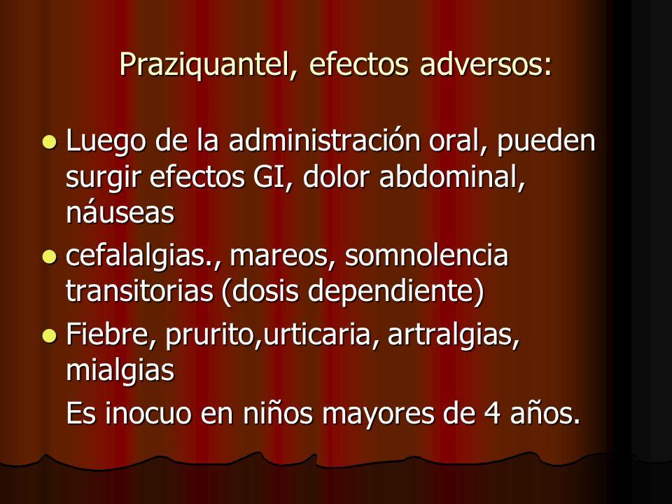 Praziquantel, efectos adversos: Luego de la administración oral, pueden surgir efectos GI, dolor abdominal, náuseas Luego de la administración oral, pueden surgir efectos GI, dolor abdominal, náuseas cefalalgias., mareos, somnolencia transitorias (dosis dependiente) cefalalgias., mareos, somnolencia transitorias (dosis dependiente) Fiebre, prurito,urticaria, artralgias, mialgias Fiebre, prurito,urticaria, artralgias, mialgias Es inocuo en niños mayores de 4 años.