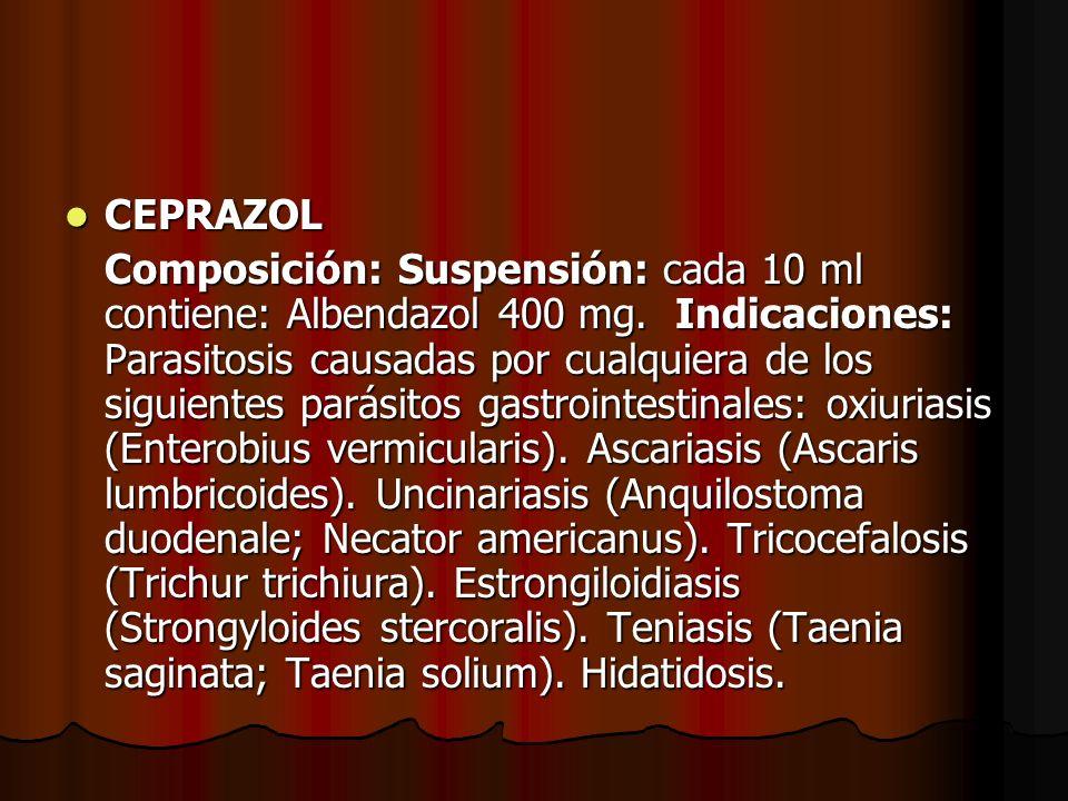 CEPRAZOL CEPRAZOL Composición: Suspensión: cada 10 ml contiene: Albendazol 400 mg. Indicaciones: Parasitosis causadas por cualquiera de los siguientes