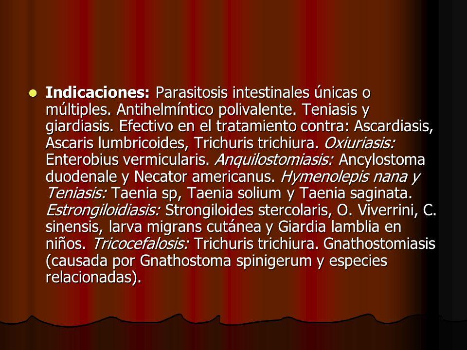 Indicaciones: Parasitosis intestinales únicas o múltiples. Antihelmíntico polivalente. Teniasis y giardiasis. Efectivo en el tratamiento contra: Ascar