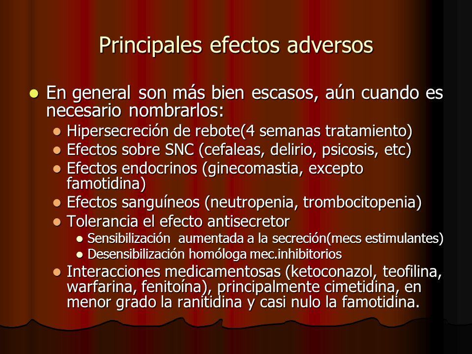 Principales efectos adversos En general son más bien escasos, aún cuando es necesario nombrarlos: En general son más bien escasos, aún cuando es necesario nombrarlos: Hipersecreción de rebote(4 semanas tratamiento) Hipersecreción de rebote(4 semanas tratamiento) Efectos sobre SNC (cefaleas, delirio, psicosis, etc) Efectos sobre SNC (cefaleas, delirio, psicosis, etc) Efectos endocrinos (ginecomastia, excepto famotidina) Efectos endocrinos (ginecomastia, excepto famotidina) Efectos sanguíneos (neutropenia, trombocitopenia) Efectos sanguíneos (neutropenia, trombocitopenia) Tolerancia el efecto antisecretor Tolerancia el efecto antisecretor Sensibilización aumentada a la secreción(mecs estimulantes) Sensibilización aumentada a la secreción(mecs estimulantes) Desensibilización homóloga mec.inhibitorios Desensibilización homóloga mec.inhibitorios Interacciones medicamentosas (ketoconazol, teofilina, warfarina, fenitoína), principalmente cimetidina, en menor grado la ranitidina y casi nulo la famotidina.