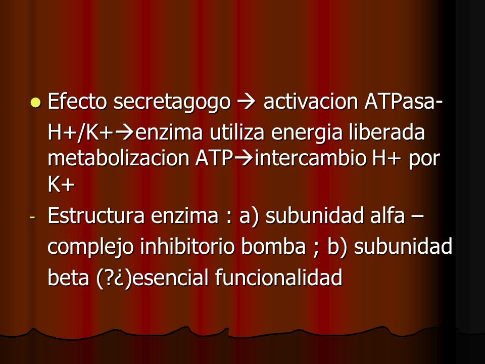 Efecto secretagogo activacion ATPasa- Efecto secretagogo activacion ATPasa- H+/K+ enzima utiliza energia liberada metabolizacion ATP intercambio H+ por K+ - Estructura enzima : a) subunidad alfa – complejo inhibitorio bomba ; b) subunidad beta (?¿)esencial funcionalidad
