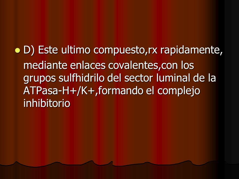 D) Este ultimo compuesto,rx rapidamente, D) Este ultimo compuesto,rx rapidamente, mediante enlaces covalentes,con los grupos sulfhidrilo del sector luminal de la ATPasa-H+/K+,formando el complejo inhibitorio
