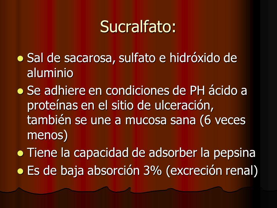 Sucralfato: Sal de sacarosa, sulfato e hidróxido de aluminio Sal de sacarosa, sulfato e hidróxido de aluminio Se adhiere en condiciones de PH ácido a proteínas en el sitio de ulceración, también se une a mucosa sana (6 veces menos) Se adhiere en condiciones de PH ácido a proteínas en el sitio de ulceración, también se une a mucosa sana (6 veces menos) Tiene la capacidad de adsorber la pepsina Tiene la capacidad de adsorber la pepsina Es de baja absorción 3% (excreción renal) Es de baja absorción 3% (excreción renal)