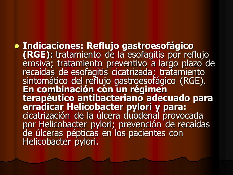 Indicaciones: Reflujo gastroesofágico (RGE): tratamiento de la esofagitis por reflujo erosiva; tratamiento preventivo a largo plazo de recaídas de esofagitis cicatrizada; tratamiento sintomático del reflujo gastroesofágico (RGE).