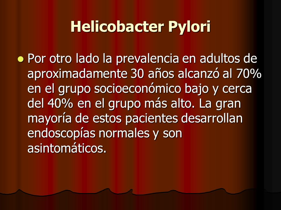 Helicobacter Pylori Por otro lado la prevalencia en adultos de aproximadamente 30 años alcanzó al 70% en el grupo socioeconómico bajo y cerca del 40% en el grupo más alto.