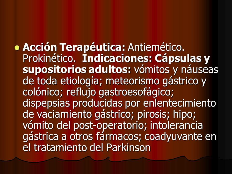 Acción Terapéutica: Antiemético. Prokinético. Indicaciones: Cápsulas y supositorios adultos: vómitos y náuseas de toda etiología; meteorismo gástrico