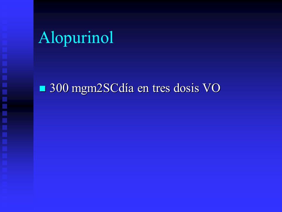 Alopurinol 300 mgm2SCdía en tres dosis VO 300 mgm2SCdía en tres dosis VO