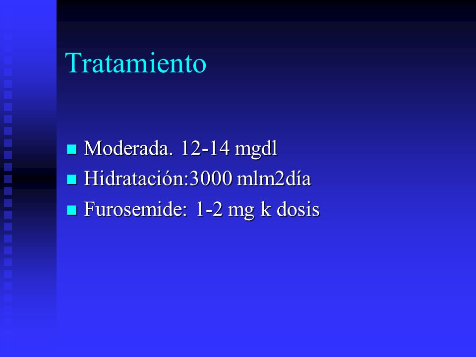Tratamiento Moderada. 12-14 mgdl Moderada. 12-14 mgdl Hidratación:3000 mlm2día Hidratación:3000 mlm2día Furosemide: 1-2 mg k dosis Furosemide: 1-2 mg