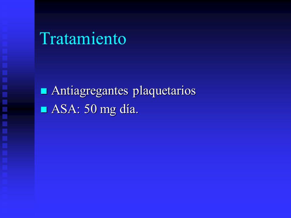 Tratamiento Antiagregantes plaquetarios Antiagregantes plaquetarios ASA: 50 mg día. ASA: 50 mg día.