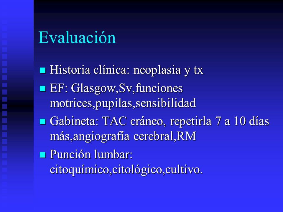Evaluación Historia clínica: neoplasia y tx Historia clínica: neoplasia y tx EF: Glasgow,Sv,funciones motrices,pupilas,sensibilidad EF: Glasgow,Sv,fun