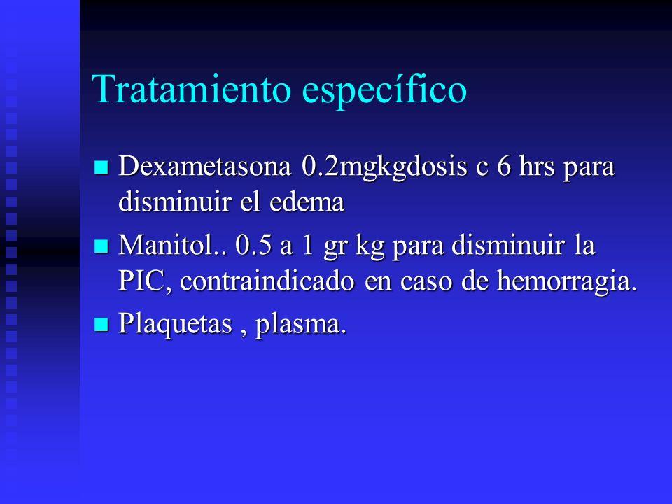 Tratamiento específico Dexametasona 0.2mgkgdosis c 6 hrs para disminuir el edema Dexametasona 0.2mgkgdosis c 6 hrs para disminuir el edema Manitol.. 0