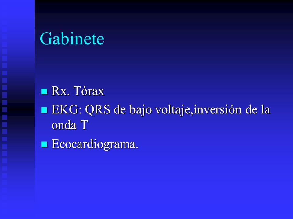 Gabinete Rx. Tórax Rx. Tórax EKG: QRS de bajo voltaje,inversión de la onda T EKG: QRS de bajo voltaje,inversión de la onda T Ecocardiograma. Ecocardio
