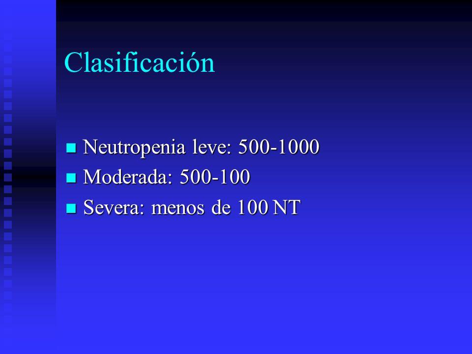 Clasificación Neutropenia leve: 500-1000 Neutropenia leve: 500-1000 Moderada: 500-100 Moderada: 500-100 Severa: menos de 100 NT Severa: menos de 100 N