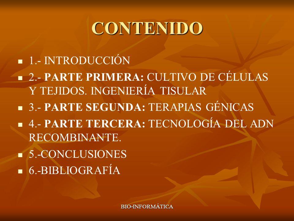 BIO-INFORMÁTICA CONTENIDO 1.- INTRODUCCIÓN 2.- PARTE PRIMERA: CULTIVO DE CÉLULAS Y TEJIDOS. INGENIERÍA TISULAR 3.- PARTE SEGUNDA: TERAPIAS GÉNICAS 4.-