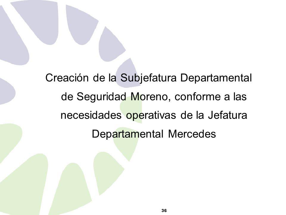 36 Creación de la Subjefatura Departamental de Seguridad Moreno, conforme a las necesidades operativas de la Jefatura Departamental Mercedes