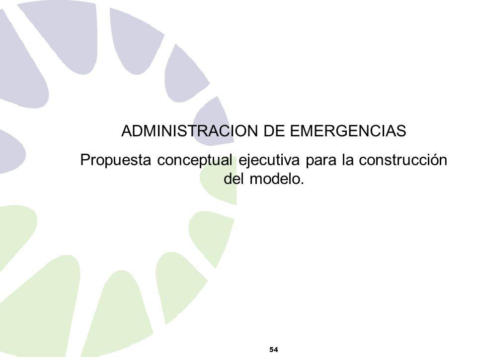 54 ADMINISTRACION DE EMERGENCIAS Propuesta conceptual ejecutiva para la construcción del modelo.