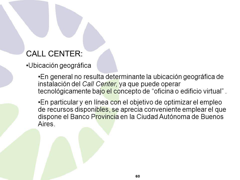 60 CALL CENTER: Ubicación geográfica En general no resulta determinante la ubicación geográfica de instalación del Call Center, ya que puede operar tecnológicamente bajo el concepto de oficina o edificio virtual.