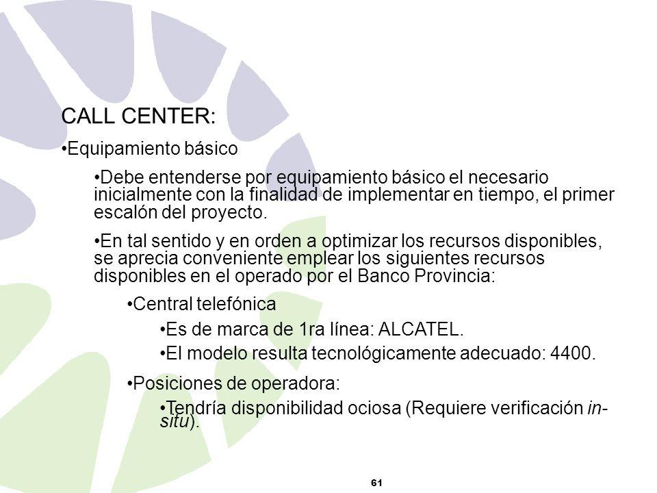 61 CALL CENTER: Equipamiento básico Debe entenderse por equipamiento básico el necesario inicialmente con la finalidad de implementar en tiempo, el primer escalón del proyecto.