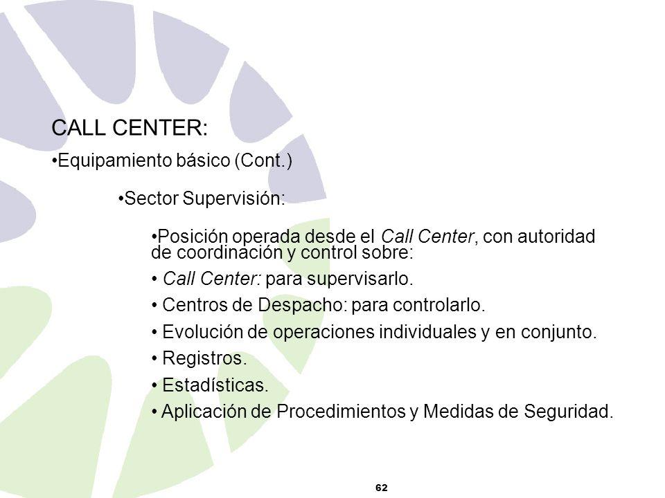 62 CALL CENTER: Equipamiento básico (Cont.) Sector Supervisión: Posición operada desde el Call Center, con autoridad de coordinación y control sobre: Call Center: para supervisarlo.