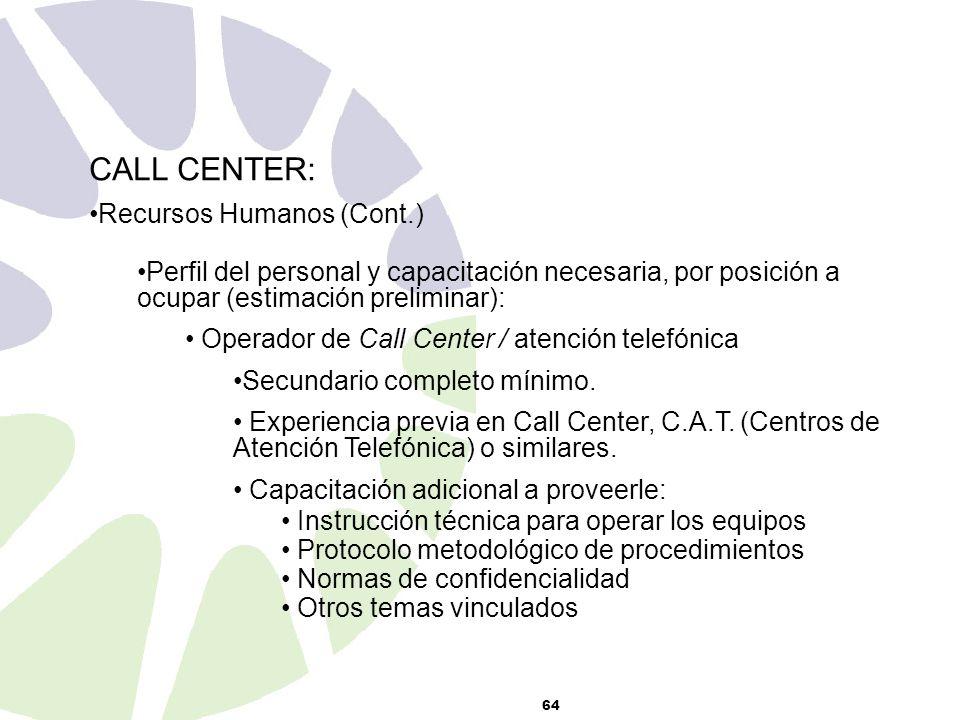 64 CALL CENTER: Recursos Humanos (Cont.) Perfil del personal y capacitación necesaria, por posición a ocupar (estimación preliminar): Operador de Call Center / atención telefónica Secundario completo mínimo.