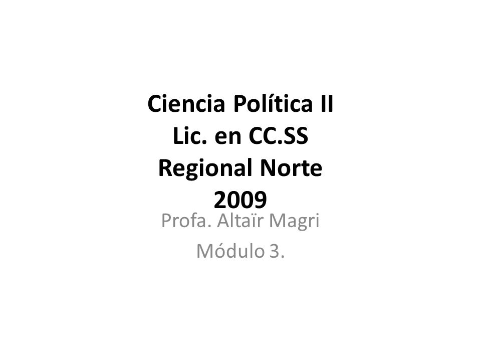 Ciencia Política II Lic. en CC.SS Regional Norte 2009 Profa. Altaïr Magri Módulo 3.