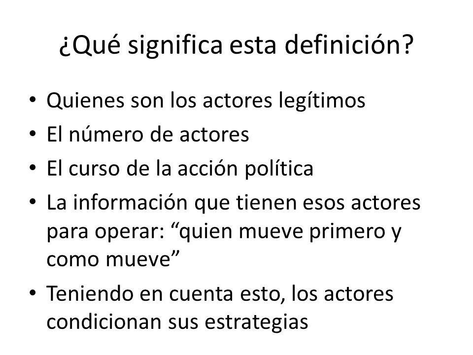 ¿Qué significa esta definición? Quienes son los actores legítimos El número de actores El curso de la acción política La información que tienen esos a