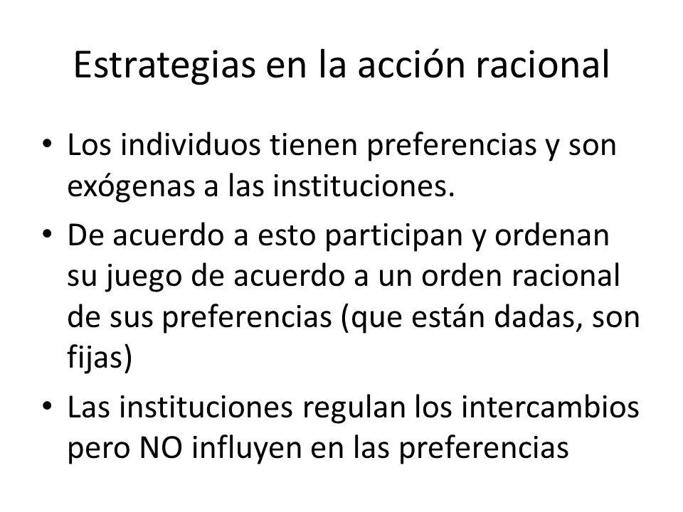 Estrategias en la acción racional Los individuos tienen preferencias y son exógenas a las instituciones. De acuerdo a esto participan y ordenan su jue